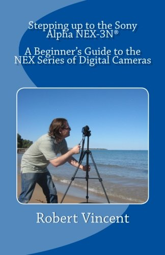 9780615900094: Stepping up to the Sony Alpha NEX-3N: A Beginner's Guide to the NEX Series of Digital Cameras