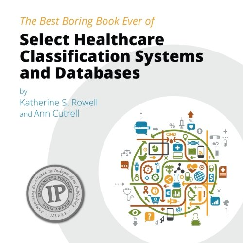 The Best Boring Book Ever of Select Healthcare Classification Systems and Databases: Rowell, ...