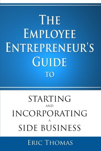 The Employee Entrepreneur's Guide to Starting and Incorporating a Side Business: Eric Thomas