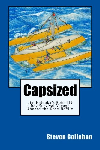 Capsized: Jim Nalepkas Epic 119 Day Survival Voyage Aboard the Rose-Noelle: Steven Callahan