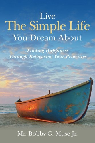 Live the Simple Life You Dream about: Finding Happiness Through Refocusing Your Priorities: Mr. ...