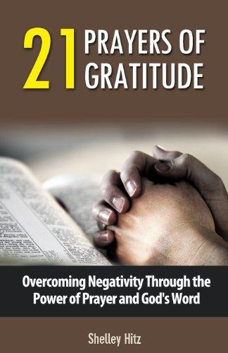 21 Prayers of Gratitude Overcoming Negativity Through the Power of Prayer and Gods Word A Life of Gratitude Volume 2