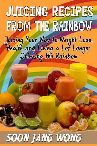 Juicing Recipes From The Rainbow Juicing Your Way To Weight Loss, Health and Living a Lot Longer ...