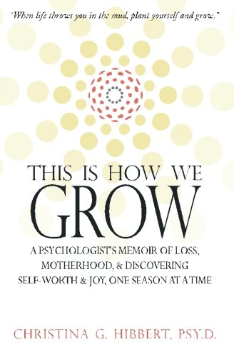 9780615918976: This Is How We Grow: A Psychologist's Memoir of Loss, Motherhood, & Discovering Self-Worth & Joy, One Season at a Time