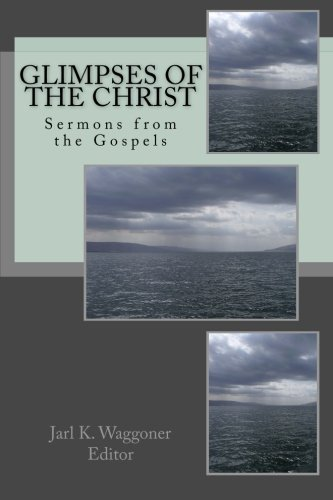 Glimpses of the Christ: Sermons from the: Jarl K Waggoner