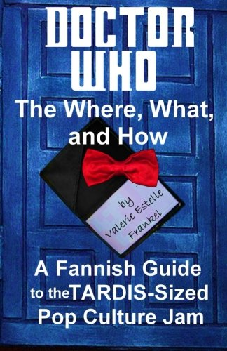 Doctor Who - The What, Where, and How: A Fannish Guide to the TARDIS-Sized Pop Culture Jam: Frankel...