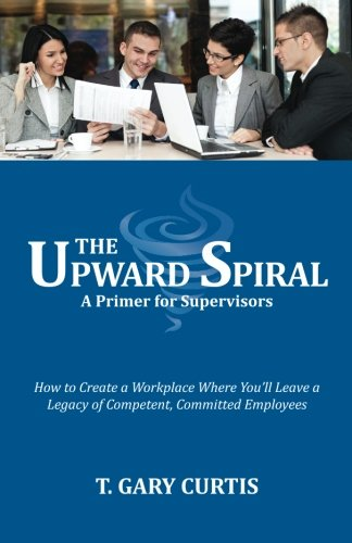 The Upward Spiral How to Create a Workplace Where Youll Leave a Legacy of Competent, Committed ...