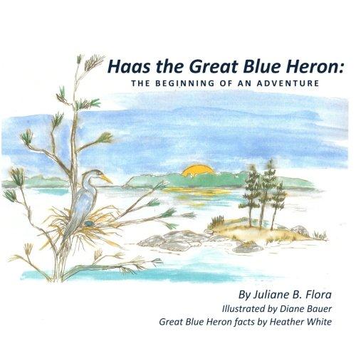 Haas the Great Blue Heron: The Beginning: Flora, Juliane B.
