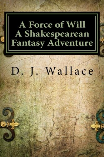 A Force of Will a Shakespearean Fantasy Adventure: Book I the Initiation: D. J. Wallace