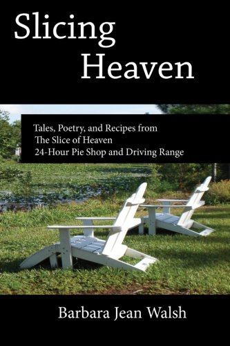 Slicing Heaven: Tales, Poetry, and Recipes from The Slice of Heaven 24-Hour Pie Shop and Driving ...