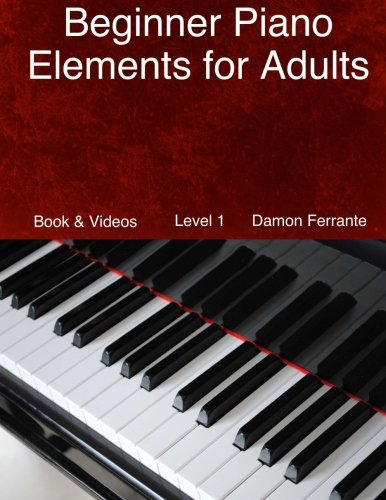 Beginner Piano Elements for Adults: Teach Yourself to Play Piano, Step-By-Step Guide to Get You Started, Level 1