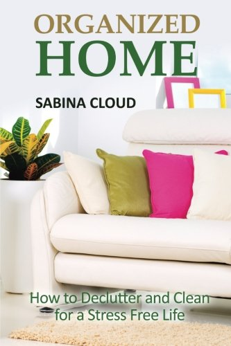 Organized Home: How to Declutter and Clean for a Stress Free Life: Cloud, Sabina
