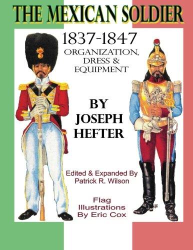 The Mexican Soldier 1837-1847: Organization, Dress, & Equipment: Hefter, Joseph