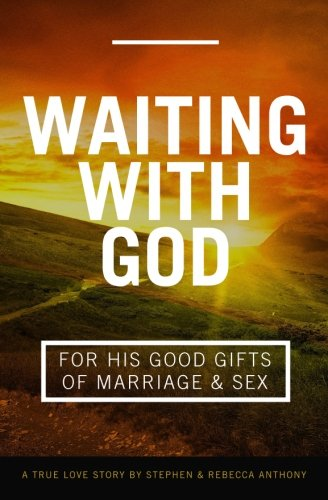 Waiting with God for His Good Gifts of Marriage and Sex: A True Love Story: Rebecca Anthony