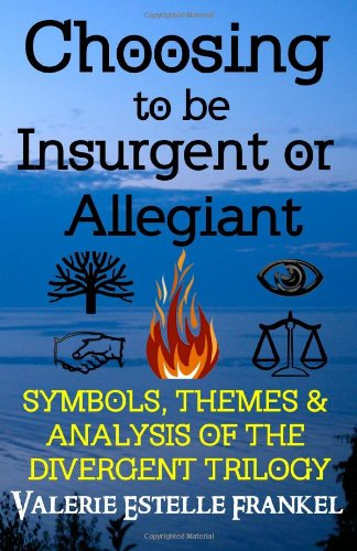 9780615941684: Choosing to be Insurgent or Allegiant: Symbols, Themes & Analysis of the Divergent Trilogy