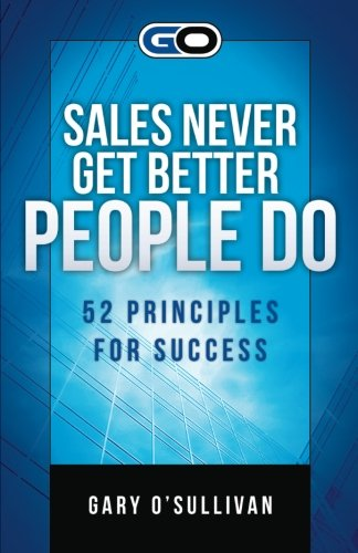 Sales Never Get Better People Do: 52 Principles for Success: Gary O'Sullivan