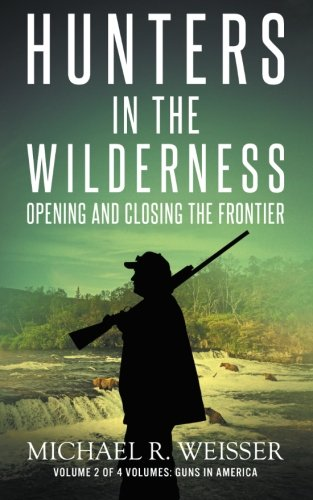 9780615943350: Hunters in the Wilderness: Opening and Closing the Frontier (Guns in America) (Volume 2)