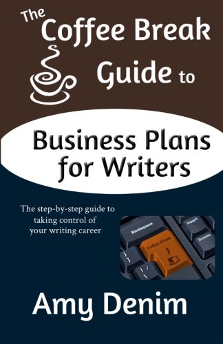 The Coffee Break Guide to Business Plans for Writers: The Step-By-Step Guide to Taking Control of ...
