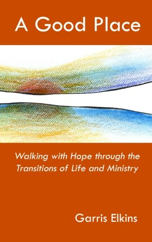 A Good Place: Walking with Hope through the Transitions of Life and Ministry: Garris Elkins