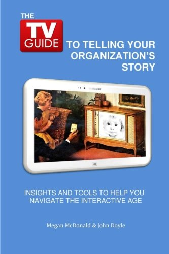 The TV Guide to Telling Your Organization's Story: Insights and tools to help you navigate the...