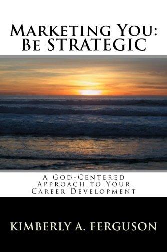 Marketing You: Be Strategic: Kimberly A Ferguson