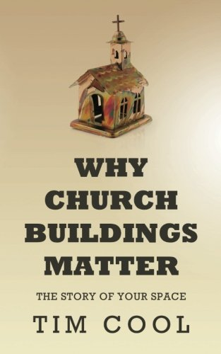 Why Church Buildings Matter: The Story of Your Space: Tim Cool
