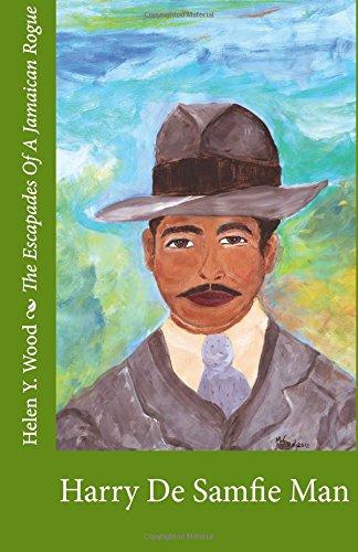 Harry De Samfie Man: The Escapades Of A Jamaican Rogue (Volume 1): Helen Y Wood