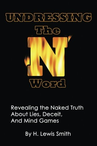 Undressing the N-Word: Revealing the Naked Truth about Lies, Deceit, and Mind Games: H Lewis Smith