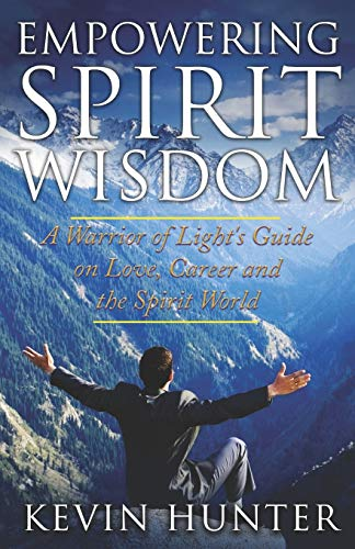 Empowering Spirit Wisdom: A Warrior of Lights Guide on Love, Career and the Spirit World: Kevin ...