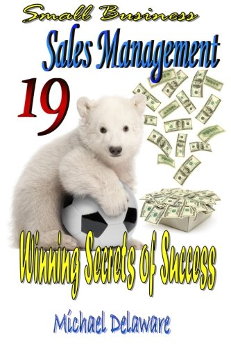 Small Business Sales Management: 19 Winning Secrets of Success: Michael Delaware