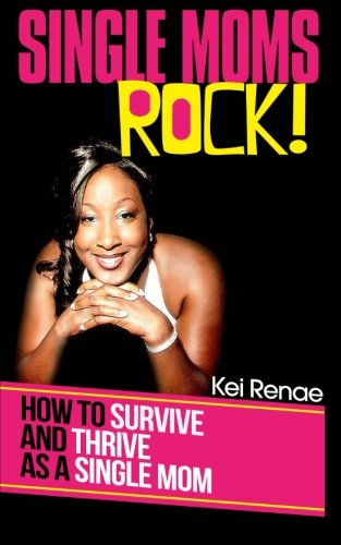 Single Moms Rock!: How to Survive and Thrive As a Single Mom: Renae, Kei