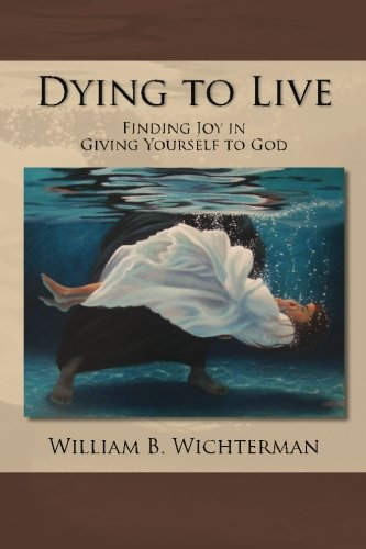 Dying to Live: Finding Joy In Giving Yourself To God: William B. Wichterman
