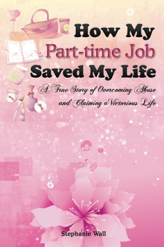 9780615997087: How My Part-time Job Saved My Life: A True Story of Overcoming Abuse and Claiming a Victorious Life