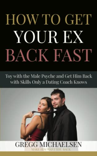 9780615999371: How To Get Your Ex Back Fast!: Toy with the Male Psyche and Get Him Back with Skills only a Dating Coach Knows: 4 (Dating and Relationship Advice for Women)