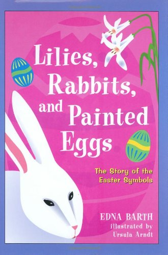 Lilies, Rabbits, and Painted Eggs: The Story of The Easter Symbols: Barth, Edna