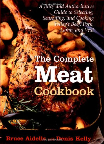 The Complete Meat Cookbook: A Juicy and Authoritative Guide to Selecting, Seasoning, and Cooking ...