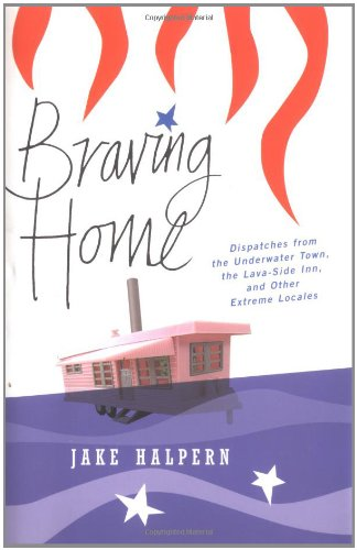 Braving Home: Dispatches from the Underwater Town, the Lava-side Inn, and Other Extreme Locales.: ...