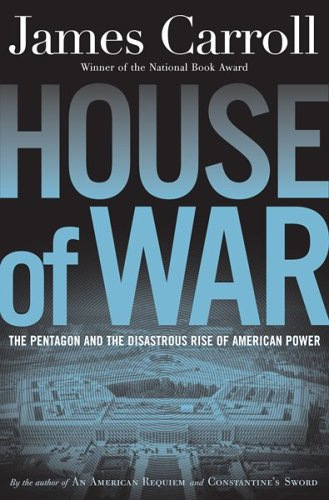 House of War: The Pentagon and the Disastrous Rise of American Power: Carroll, James