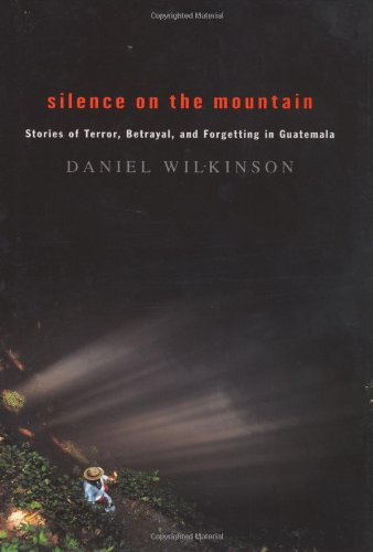 9780618221394: Silence on the Mountain: Stories of Terror, Betrayal, and Forgetting in Guatemala / Daniel Wilkinson.