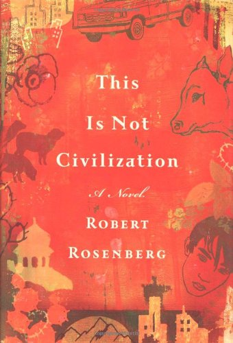 This is Not Civilization: A Novel: Robert Rosenberg