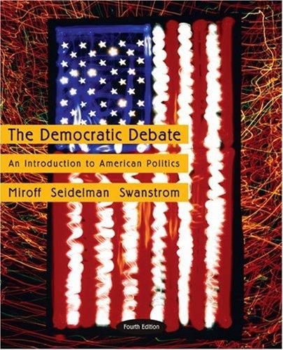The Democratic Debate: An Introduction to American Politics: Bruce Miroff, Raymond Seidelman, Todd ...