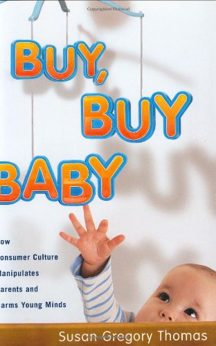 9780618463510: Buy, Buy Baby: How Consumer Culture Manipulates Parents and Harms Young Minds