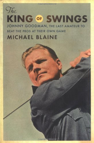 The King of Swings: Johnny Goodman, the Last Amateur to Beat the Pros at Their Own Game (.): Blaine...
