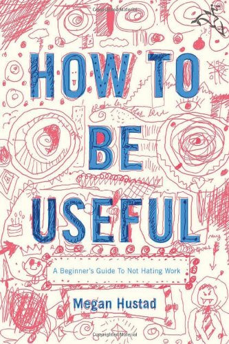 9780618713509: How to Be Useful: A Beginner's Guide to Not Hating Work