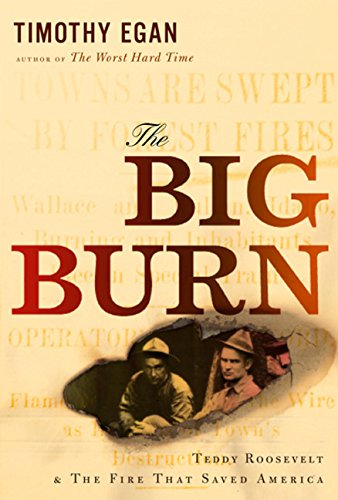 The Big Burn: Teddy Roosevelt and the Fire that Saved America: Egan, Timothy