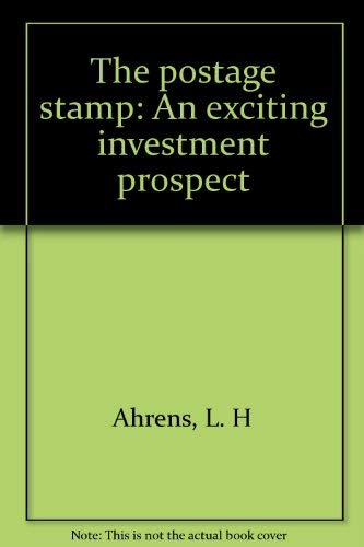 The Postage Stamp An Exciting Investment Prospect: Ahrens, L H