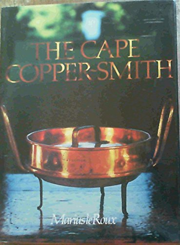 9780620042574: The Cape copper-smith: A survey of the copper-smiths who worked at the Cape of Good Hope from 1662 onwards with particular reference to the materials, tools and techniques they employed