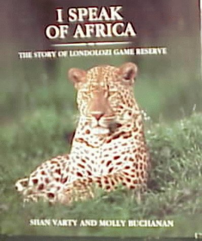 I Speak of Africa: The Story of Londolozi Game Reserve 1926-1996: Buchanan, Molly; Varty, Shan (...