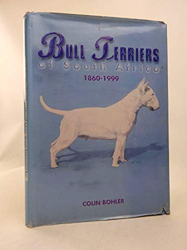 Bull Terriers of South Africa 1860 - 1999: Bohler, Colin
