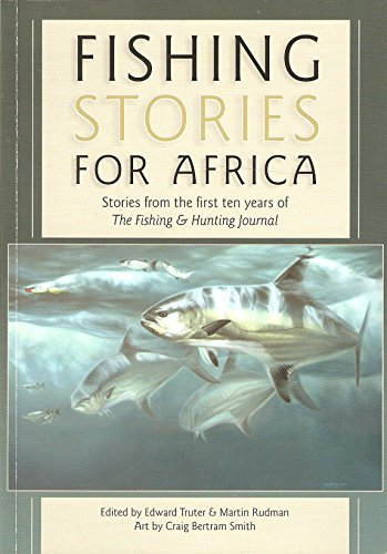 9780620541541: FISHING STORIES FOR AFRICA: STORIES FROM THE FIRST TEN YEARS OF THE FISHING & HUNTING JOURNAL. Edited by Edward Truter and Martin Rudman.